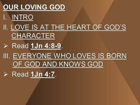 OUR LOVING GODOUR LOVING GOD I.INTROI.INTRO II. LOVE IS AT THE HEART OF GOD'S CHARACTER  Read 1Jn 4:8-9. III. EVERYONE WHO LOVES IS BORN OF GOD AND KNOWS.