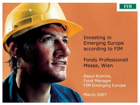 March 2007FIM Emerging Europe1 Investing in Emerging Europe according to FIM Fonds Professionell Messe, Wien Raoul Konnos, Fund Manager FIM Emerging Europe.
