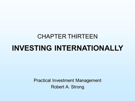 CHAPTER THIRTEEN INVESTING INTERNATIONALLY Practical Investment Management Robert A. Strong.