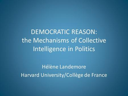 DEMOCRATIC REASON: the Mechanisms of Collective Intelligence in Politics Hélène Landemore Harvard University/Collège de France.