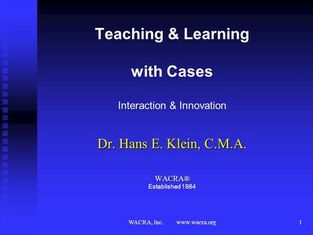 WACRA, Inc. www.wacra.org1 Teaching & Learning with Cases Interaction & Innovation Dr. Hans E. Klein, C.M.A. WACRA® WACRA® Established 1984.