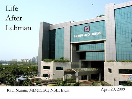 NATIONAL STOCK EXCHANGE Life After Lehman April 20, 2009 Ravi Narain, MD&CEO, NSE, India.