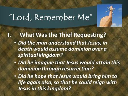 """Lord, Remember Me"" I.What Was the Thief Requesting? Did the man understand that Jesus, in death would assume dominion over a spiritual kingdom? Did he."