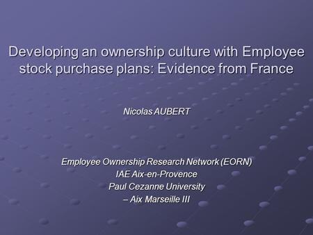 Developing an ownership culture with Employee stock purchase plans: Evidence from France Nicolas AUBERT Employee Ownership Research Network (EORN) IAE.