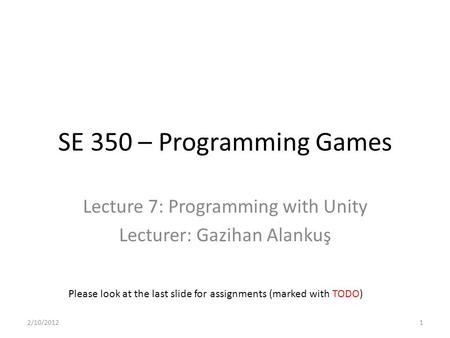 SE 350 – Programming Games Lecture 7: Programming with Unity Lecturer: Gazihan Alankuş Please look at the last slide for assignments (marked with TODO)