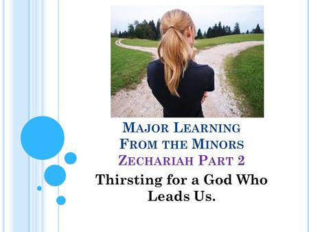 M AJOR L EARNING F ROM THE M INORS Z ECHARIAH P ART 2 Thirsting for a God Who Leads Us.