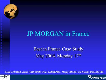 JP MORGAN in France Best in France Case Study May 2004, Monday 17 th Marc GAUTIER, James JOHNSTON, Denis LANTRADE, Mazen SINGER and Natsuki TOKUBUCHI.