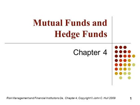 Mutual Funds and Hedge Funds Chapter 4 Risk Management and Financial Institutions 2e, Chapter 4, Copyright © John C. Hull 2009 1.