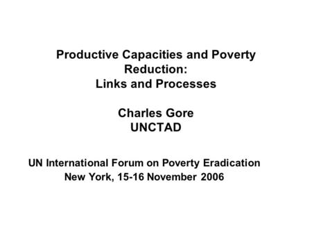 Productive Capacities and Poverty Reduction: Links and Processes Charles Gore UNCTAD UN International Forum on Poverty Eradication New York, 15-16 November.
