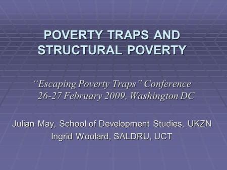 "POVERTY TRAPS AND STRUCTURAL POVERTY ""Escaping Poverty Traps"" Conference 26-27 February 2009, Washington DC Julian May, School of Development Studies,"