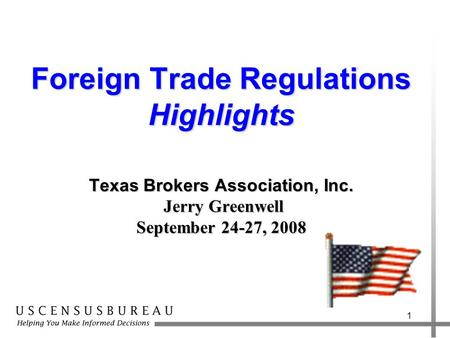 1 Foreign Trade Regulations Highlights Texas Brokers Association, Inc. Jerry Greenwell September 24-27, 2008.