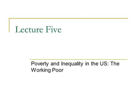 Lecture Five Poverty and Inequality in the US: The Working Poor.