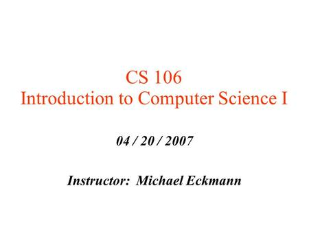 CS 106 Introduction to Computer Science I 04 / 20 / 2007 Instructor: Michael Eckmann.