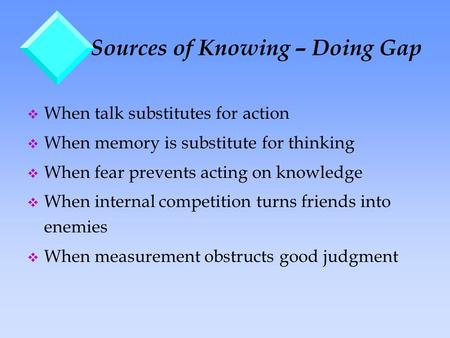 Sources of Knowing – Doing Gap v When talk substitutes for action v When memory is substitute for thinking v When fear prevents acting on knowledge v When.