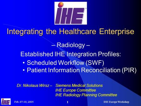 Feb. 07-10, 2005IHE Europe Workshop 1 Integrating the Healthcare Enterprise – Radiology – Established IHE Integration Profiles: Dr. Nikolaus Wirsz –Siemens.