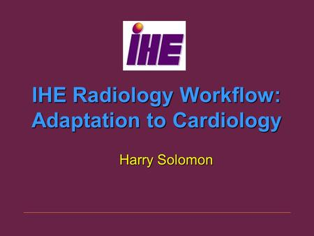 IHE Radiology Workflow: Adaptation to Cardiology Harry Solomon.