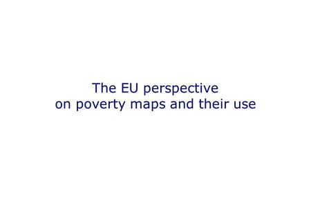 The EU perspective on poverty maps and their use.