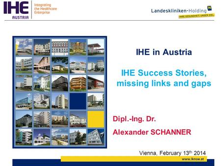 Www.lknoe.at IHE in Austria IHE Success Stories, missing links and gaps Dipl.-Ing. Dr. Alexander SCHANNER Vienna, February 13 th 2014.