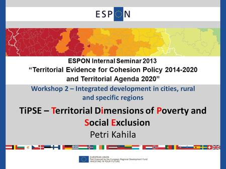 Workshop 2 – Integrated development in cities, rural and specific regions TiPSE – Territorial Dimensions of Poverty and Social Exclusion Petri Kahila ESPON.
