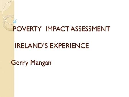POVERTY IMPACT ASSESSMENT IRELAND'S EXPERIENCE Gerry Mangan POVERTY IMPACT ASSESSMENT IRELAND'S EXPERIENCE Gerry Mangan.