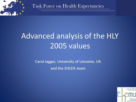 Advanced analysis of the HLY 2005 values Carol Jagger, University of Leicester, UK and the EHLEIS team.