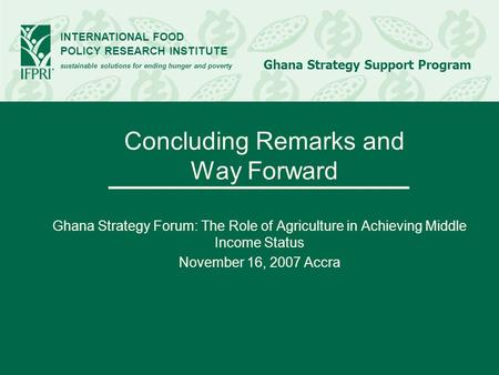INTERNATIONAL FOOD POLICY RESEARCH INSTITUTE sustainable solutions for ending hunger and poverty Ghana Strategy Support Program Concluding Remarks and.