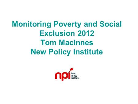 Monitoring Poverty and Social Exclusion 2012 Tom MacInnes New Policy Institute.