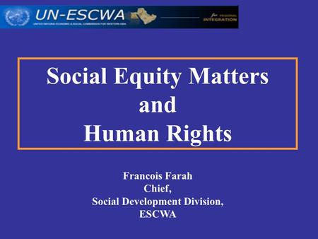 Social Equity Matters and Human Rights Francois Farah Chief, Social Development Division, ESCWA.
