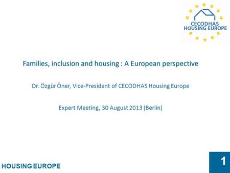HOUSING EUROPE 1 Families, inclusion and housing : A European perspective Dr. Özgür Öner, Vice-President of CECODHAS Housing Europe Expert Meeting, 30.