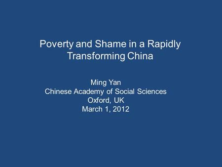 Poverty and Shame in a Rapidly Transforming China Ming Yan Chinese Academy of Social Sciences Oxford, UK March 1, 2012.