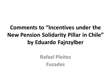 "Comments to ""Incentives under the New Pension Solidarity Pillar in Chile"" by Eduardo Fajnzylber Rafael Pleitez Fusades."