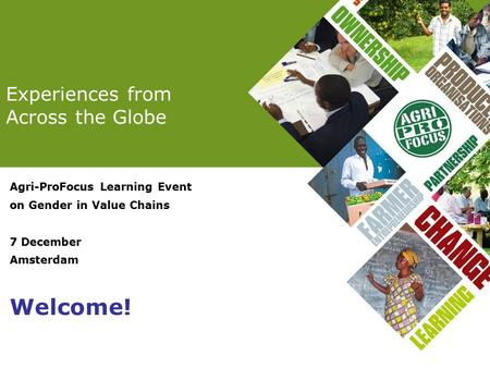 Experiences from Across the Globe Agri-ProFocus Learning Event on Gender in Value Chains 7 December Amsterdam Welcome!