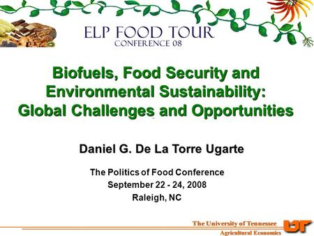 Biofuels, Food Security and Environmental Sustainability: Global Challenges and Opportunities Daniel G. De La Torre Ugarte The Politics of Food Conference.