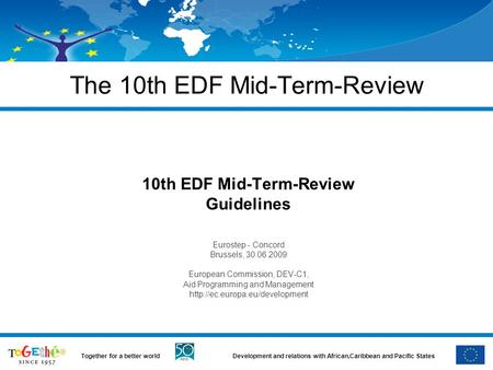 Development and relations with African,Caribbean and Pacific StatesTogether for a better world The 10th EDF Mid-Term-Review 10th EDF Mid-Term-Review Guidelines.