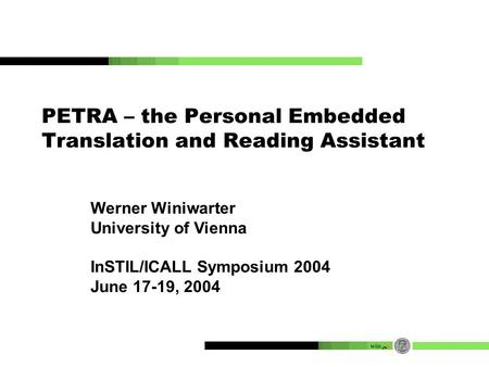 PETRA – the Personal Embedded Translation and Reading Assistant Werner Winiwarter University of Vienna InSTIL/ICALL Symposium 2004 June 17-19, 2004.