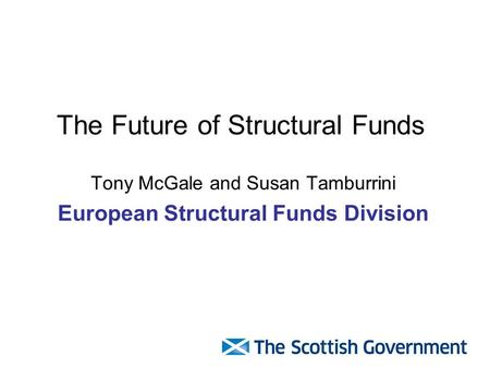 The Future of Structural Funds Tony McGale and Susan Tamburrini European Structural Funds Division.