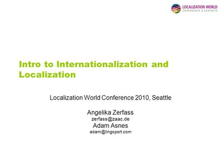 Intro to Internationalization and Localization Localization World Conference 2010, Seattle Angelika Zerfass Adam Asnes