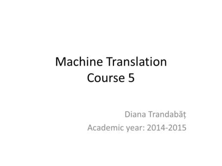 Machine Translation Course 5 Diana Trandab ă ț Academic year: 2014-2015.