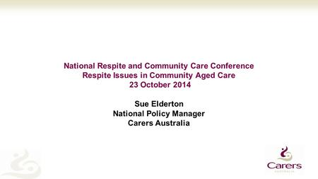 National Respite and Community Care Conference Respite Issues in Community Aged Care 23 October 2014 Sue Elderton National Policy Manager Carers Australia.