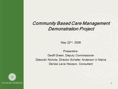 1 Community Based Care Management Demonstration Project May 22 nd, 2008 Presenters: Geoff Green, Deputy Commissioner Deborah Nichols, Director Schaller.
