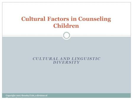 CULTURAL AND LINGUISTIC DIVERSITY Copyright 2007 Brooks/Cole, a division of Thomson Learning Cultural Factors in Counseling Children.