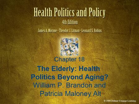 © 2008 Delmar Cengage Learning. Chapter 18 The Elderly: Health Politics Beyond Aging? William P. Brandon and Patricia Maloney Alt.