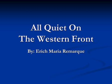 All Quiet On The Western Front By: Erich Maria Remarque.