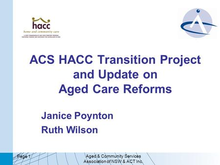 Aged & Community Services Association of NSW & ACT Inc. Page 1 ACS HACC Transition Project and Update on Aged Care Reforms Janice Poynton Ruth Wilson.