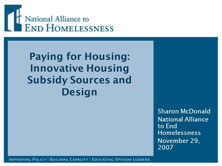 Paying for Housing: Innovative Housing Subsidy Sources and Design Sharon McDonald National Alliance to End Homelessness November 29, 2007.