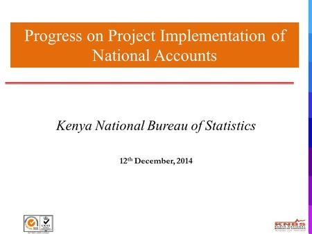 Progress on Project Implementation of National Accounts Kenya National Bureau of Statistics 12 th December, 2014.