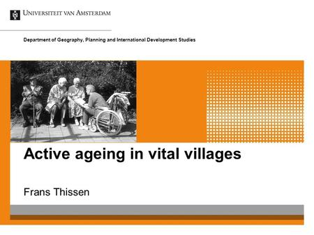 Active ageing in vital villages Frans Thissen Department of Geography, Planning and International Development Studies.