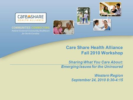 Care Share Health Alliance Fall 2010 Workshop Sharing What You Care About: Emerging Issues for the Uninsured Western Region September 24, 2010 8:30-4:15.
