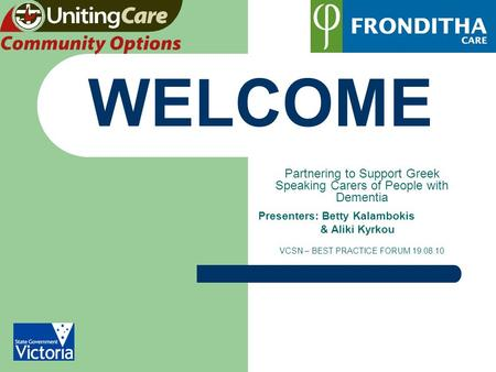 WELCOME Partnering to Support Greek Speaking Carers of People with Dementia Presenters: Betty Kalambokis & Aliki Kyrkou VCSN – BEST PRACTICE FORUM 19.08.10.