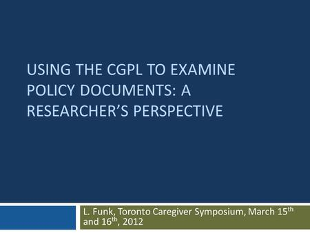 USING THE CGPL TO EXAMINE POLICY DOCUMENTS: A RESEARCHER'S PERSPECTIVE L. Funk, Toronto Caregiver Symposium, March 15 th and 16 th, 2012.